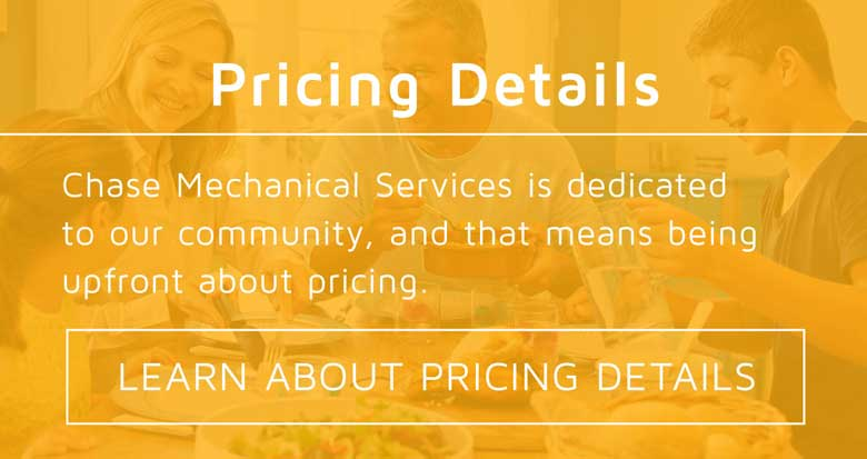 At Chase Heating and Cooling, we like to upfront. That is why we let you know what our pricing break down is. Take a look and see what we charge for different services! Call us today if you have questions!